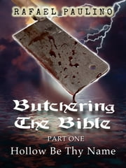 Butchering The Bible Part One: Hollow Be Thy Name ebook by Rafael Paulino