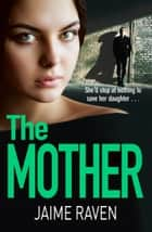 The Mother: A shocking thriller about every mother's worst fear… ebook by Jaime Raven