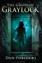 The Ghost of Graylock ebook by Dan Poblocki