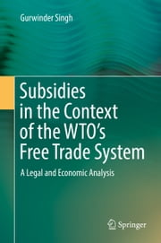Subsidies in the Context of the WTO's Free Trade System - A Legal and Economic Analysis ebook by Gurwinder Singh