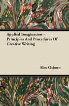 Applied Imagination - Principles And Procedures Of Creative Writing ebook by Alex Osborn