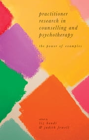 Practitioner Research in Counselling and Psychotherapy - The Power of Examples ebook by Liz Bondi,Judith Fewell