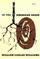 In the American Grain (Second Edition) ebook by William Carlos Williams, Rick Moody