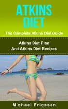 Atkins Diet - The Complete Atkins Diet Guide: Atkins Diet Plan And Atkins Diet Recipes ebook by Dr. Michael Ericsson