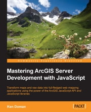 Mastering ArcGIS Server Development with JavaScript ebook by Ken Doman