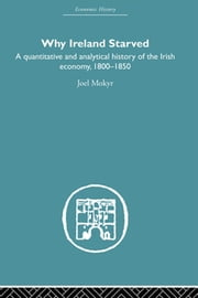 Why Ireland Starved - A Quantitative and Analytical History of the Irish Economy, 1800-1850 ebook by Joel Mokyr