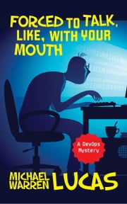 Forced to Talk, Like, With Your Mouth - A DevOps Mystery ebook by Michael Warren Lucas