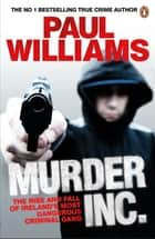 Murder Inc. - The Rise and Fall of Ireland's Most Dangerous Criminal Gang ebook by Paul Williams