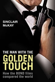 The Man with the Golden Touch: How The Bond Films Conquered the World ebook by Sinclair McKay