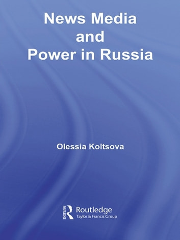 News Media and Power in Russia eBook by Olessia Koltsova