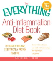 The Everything AntiInflammation Diet Book: The easy-to-follow, scientifically-proven plan to Reverse and prevent disease Lose weight and increase energy Slow signs of aging Live pain-free - The easy-to-follow, scientifically-proven plan to Reverse and prevent disease Lose weight and increase energy Slow signs of aging Live pain-free ebook by Karlyn Grimes
