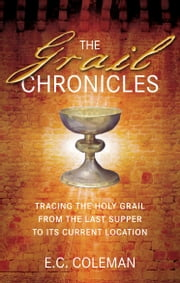 The Grail Chronicles - Tracing the Holy Grail from the Last Supper to its Current Location ebook by E C Coleman