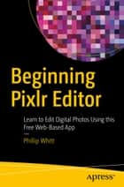 Beginning Pixlr Editor - Learn to Edit Digital Photos Using this Free Web-Based App ebook by Phillip Whitt