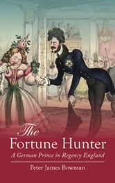 The Fortune Hunter - A German Prince in Regency England ebook by Peter James Bowman
