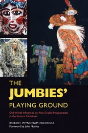 The Jumbies' Playing Ground - Old World Influences on Afro-Creole Masquerades in the Eastern Caribbean ebook by Robert Wyndham Nicholls,John Nunley