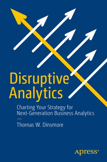Disruptive Analytics - Charting Your Strategy for Next-Generation Business Analytics ebook by Thomas W. Dinsmore