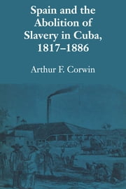 Spain and the Abolition of Slavery in Cuba, 1817–1886 ebook by Arthur F. Crowin