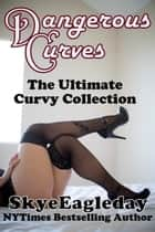 Dangerous Curves: The Ultimate Curvy Collection ebook by Skye Eagleday
