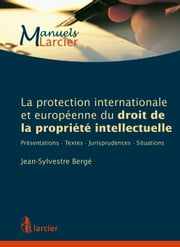 La protection internationale et européenne du droit de la propriété intellectuelle - Présentations - Textes - Jurisprudences - Situations ebook by Jean-Sylvestre Bergé