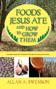 Foods Jesus Ate and How to Grow Them ebook by Allan A. Swenson