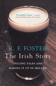 The Irish Story - Telling Tales and Making it Up in Ireland ebook by R F Foster