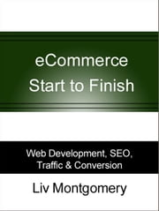 eCommerce Start to Finish: Web Development, SEO, Traffic & Conversion ebook by Liv Montgomery