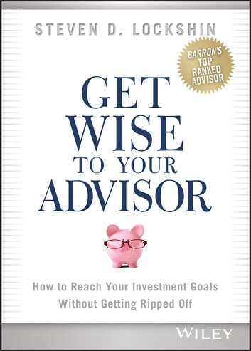 Get Wise to Your Advisor - How to Reach Your Investment Goals Without Getting Ripped Off ebook by Steven D. Lockshin