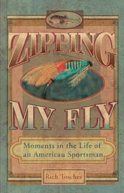 Zipping My Fly - Moments in the Life of an American Sportsman ebook by Rich Tosches