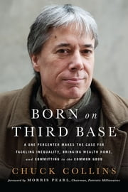Born on Third Base - A One Percenter Makes the Case for Tackling Inequality, Bringing Wealth Home, and Committing to the Common Good ebook by Chuck Collins,Morris Pearl