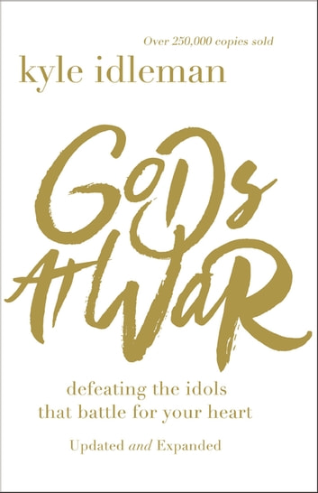 Gods at War - Defeating the Idols that Battle for Your Heart eBook by Kyle Idleman