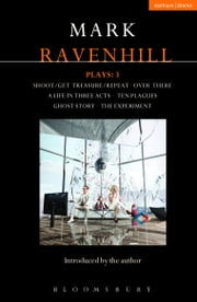 Ravenhill Plays: 3 - Shoot/Get Treasure/Repeat; Over There; A Life in Three Acts; Ten Plagues; Ghost Story; The Experiment ebook by Mark Ravenhill