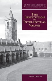 The Institution of Intellectual Values - Realism and Idealism in Higher Education ebook by Gordon Graham