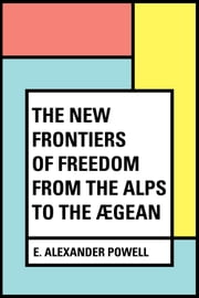 The New Frontiers of Freedom from the Alps to the Ægean ebook by E. Alexander Powell