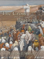 The Cross and the Beatitudes ebook by Fulton J. Sheen