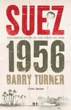Suez 1956: The Inside Story of the First Oil War ebook by Barry Turner