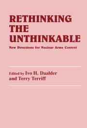 Rethinking the Unthinkable - New Directions for Nuclear Arms Control ebook by Ivo H. Daalder,Terry Terriff