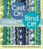 Cast On, Bind Off - 54 Step-by-Step Methods; Find the perfect start and finish for every knitting project ebook by Leslie Ann Bestor