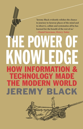 The Power of Knowledge - How Information and Technology Made the Modern World ebook by Jeremy Black