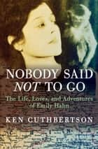 Nobody Said Not to Go - The Life, Loves, and Adventures of Emily Hahn ebook by Ken Cuthbertson