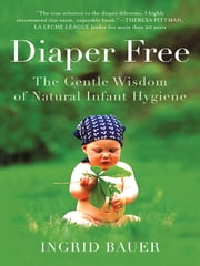 Diaper Free - The Gentle Wisdom of Natural Infant Hygiene ebook by Ingrid Bauer