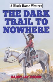The Dark Trail to Nowhere ebook by Harry Jay Thorn