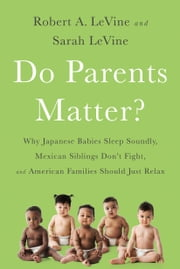 Do Parents Matter? - Why Japanese Babies Sleep Soundly, Mexican Siblings Don't Fight, and American Families Should Just Relax ebook by Robert A. LeVine, Sarah LeVine