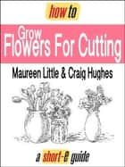 How to Grow Flowers For Cutting (Short-e Guide) ebook by Maureen Little, Craig Hughes