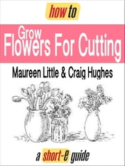 How to Grow Flowers For Cutting (Short-e Guide) ebook by Maureen Little,Craig Hughes