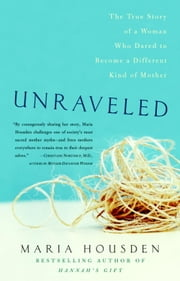Unraveled - The True Story of a Woman Who Dared to Become a Different Kind of Mother ebook by Maria Housden