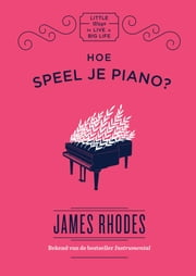 Hoe speel je piano? - Little ways to live a big life ebook by James Rhodes, Astrid Werumeus Buning