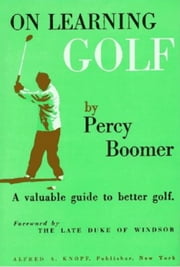 On Learning Golf - A Valuable Guide to Better Golf ebook by Percy Boomer