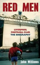 Red Men - Liverpool Football Club - The Biography eBook by John Williams