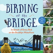 Birding at the Bridge - In Search of Every Bird on the Brooklyn Waterfront ebook by Heather Wolf