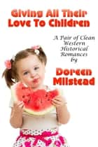 Giving All Their Love To Children (A Pair Of Clean Western Historical Romances) ebook by Doreen Milstead
